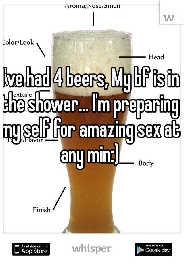 I've had 4 beers, My bf is in the shower... I'm preparing my self for amazing sex at any min:)