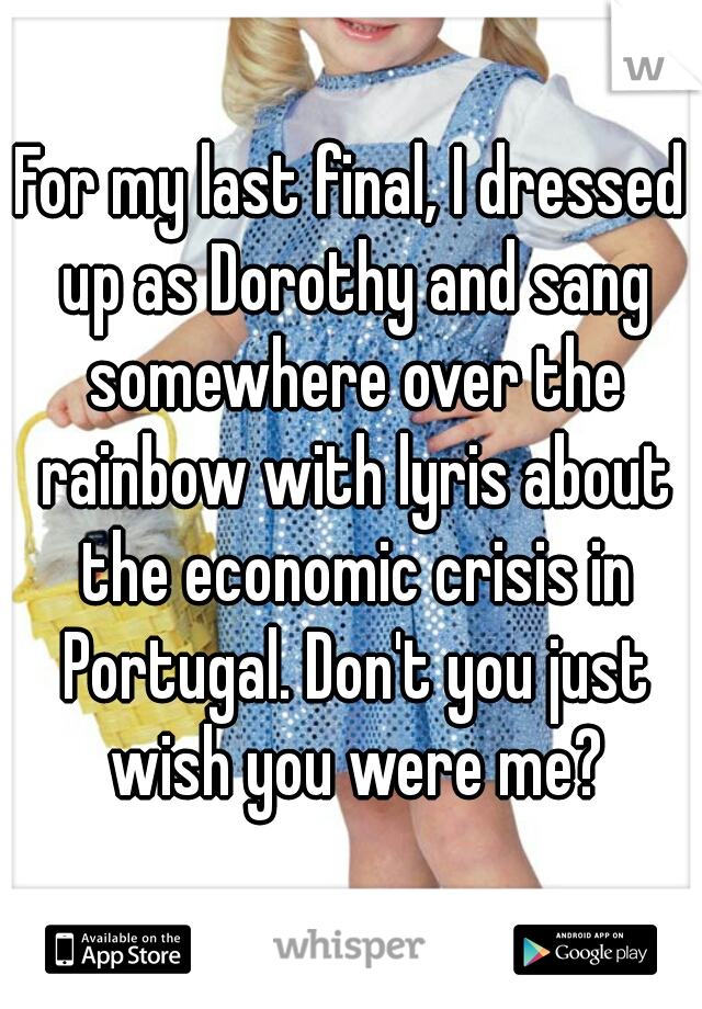 For my last final, I dressed up as Dorothy and sang somewhere over the rainbow with lyris about the economic crisis in Portugal. Don't you just wish you were me?