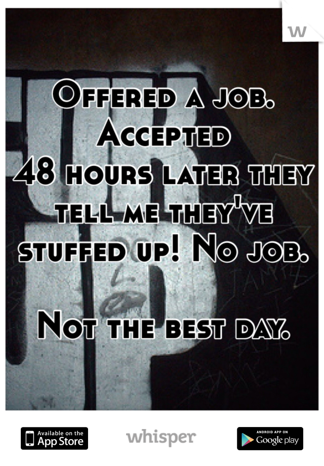 Offered a job.  Accepted 48 hours later they tell me they've stuffed up! No job.   Not the best day.