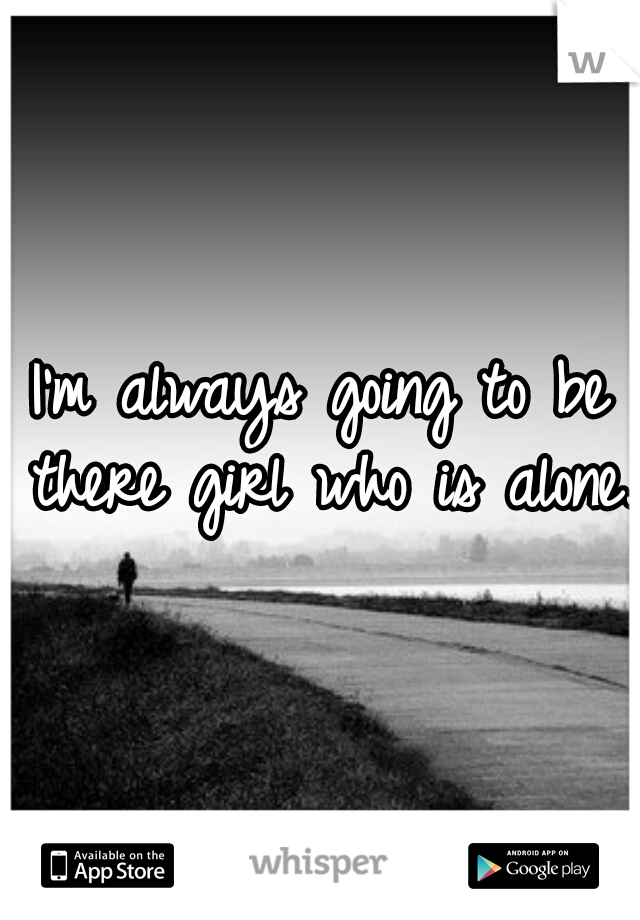 I'm always going to be there girl who is alone.