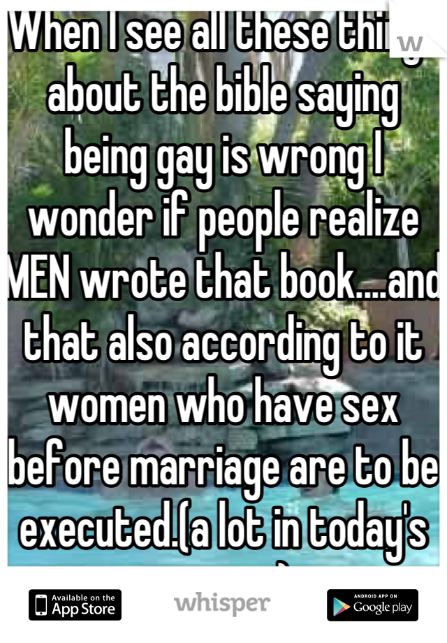 When I see all these things about the bible saying being gay is wrong I wonder if people realize MEN wrote that book....and that also according to it women who have sex before marriage are to be executed.(a lot in today's society)