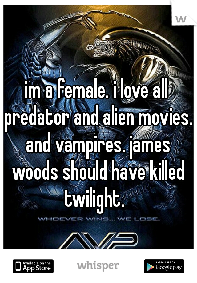 im a female. i love all predator and alien movies. and vampires. james woods should have killed twilight.
