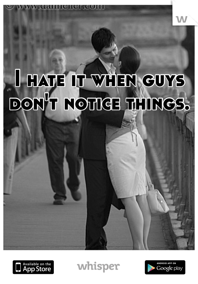 I hate it when guys don't notice things.