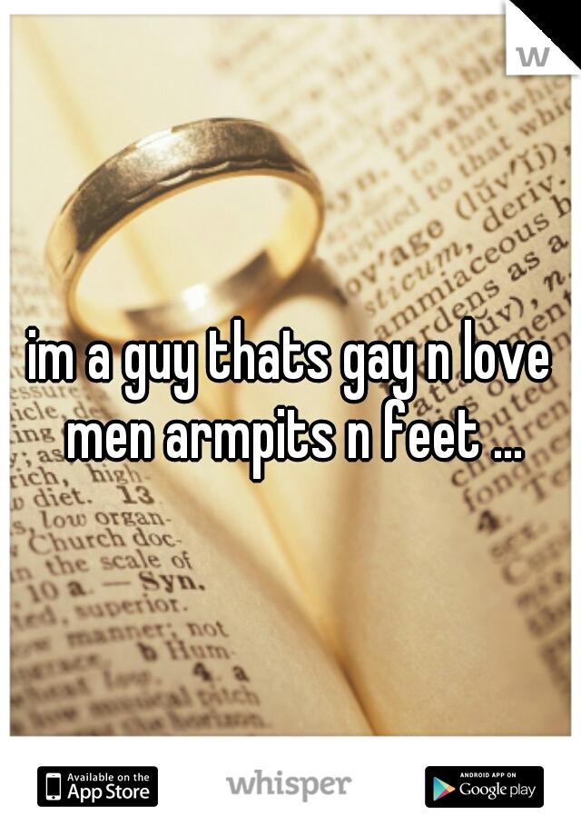 im a guy thats gay n love men armpits n feet ...