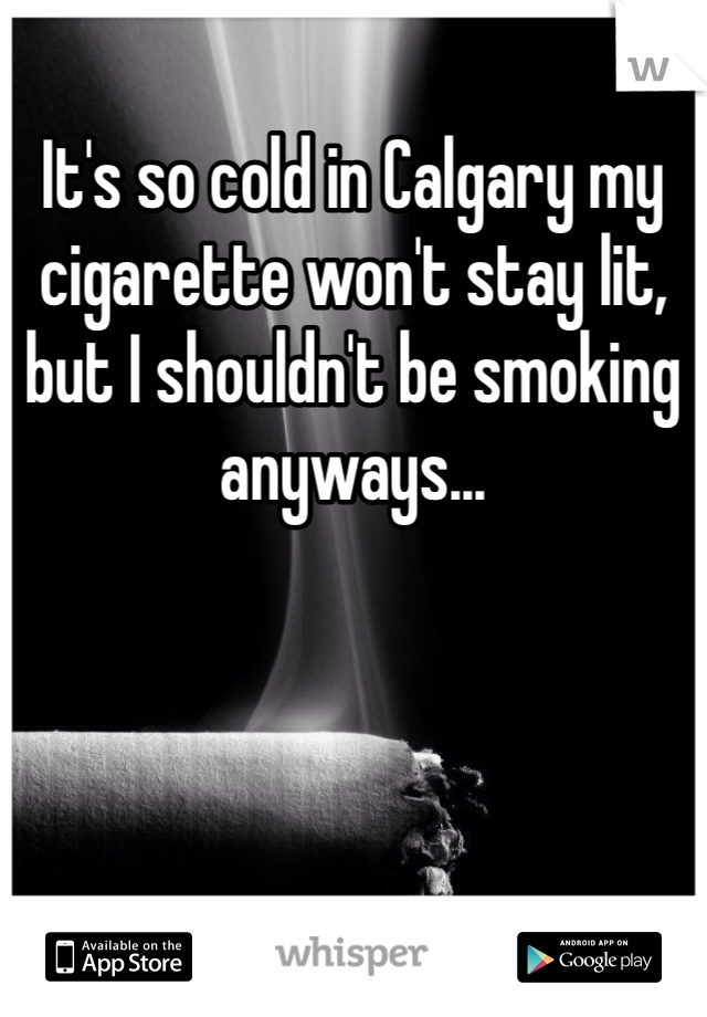 It's so cold in Calgary my cigarette won't stay lit, but I shouldn't be smoking anyways...