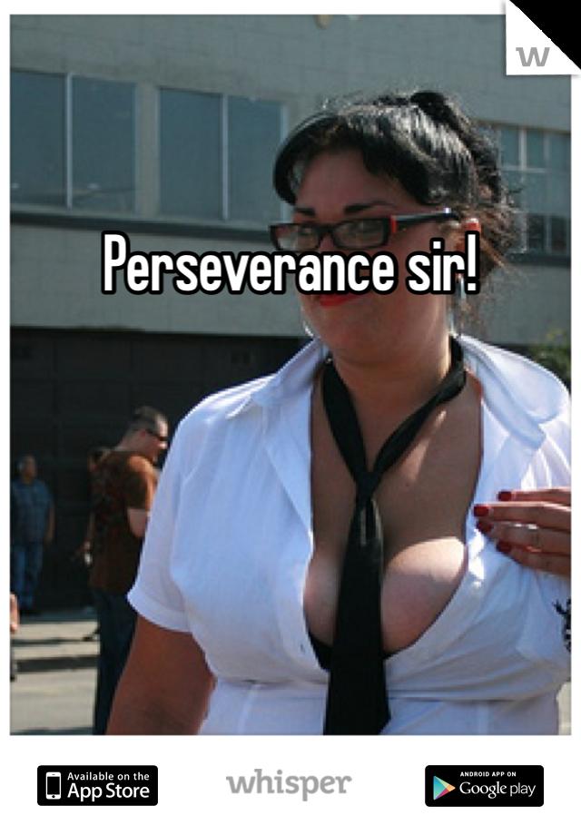 Perseverance sir!