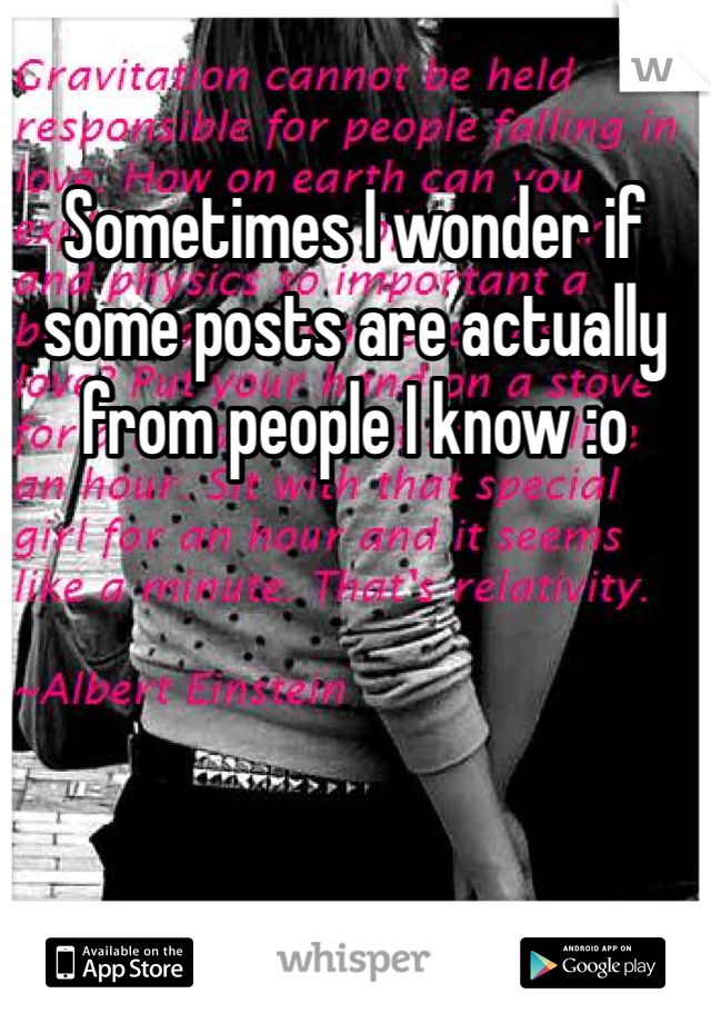 Sometimes I wonder if some posts are actually from people I know :o