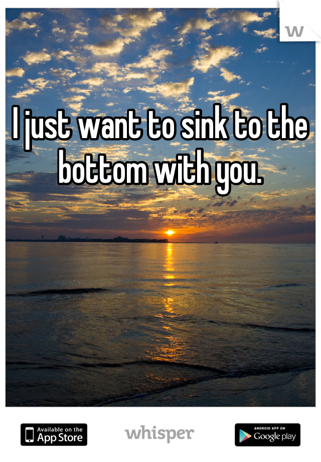 I just want to sink to the bottom with you.