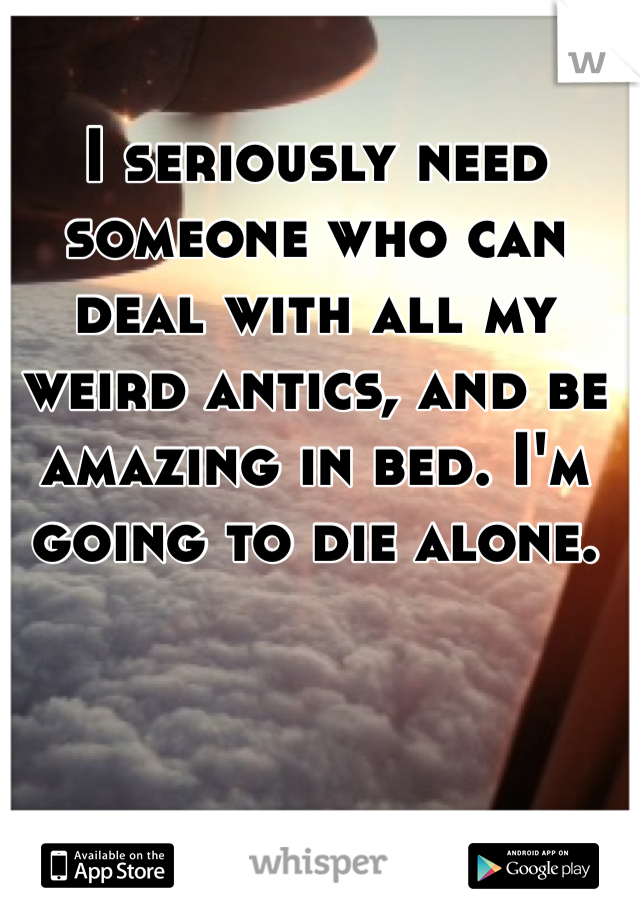 I seriously need someone who can deal with all my weird antics, and be amazing in bed. I'm going to die alone.