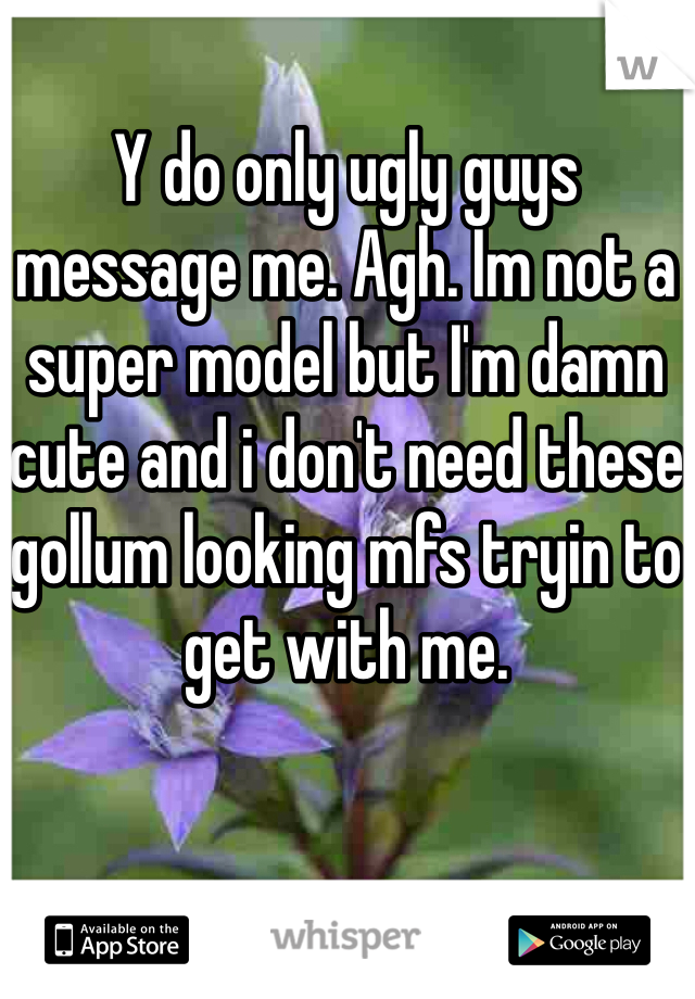 Y do only ugly guys message me. Agh. Im not a super model but I'm damn cute and i don't need these gollum looking mfs tryin to get with me.