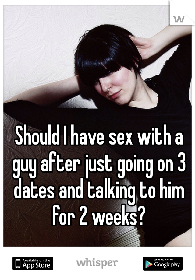 Should I have sex with a guy after just going on 3 dates and talking to him for 2 weeks?