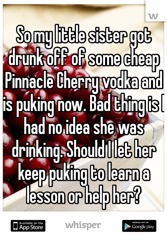 So my little sister got drunk off of some cheap Pinnacle Cherry vodka and is puking now. Bad thing is I had no idea she was drinking. Should I let her keep puking to learn a lesson or help her?