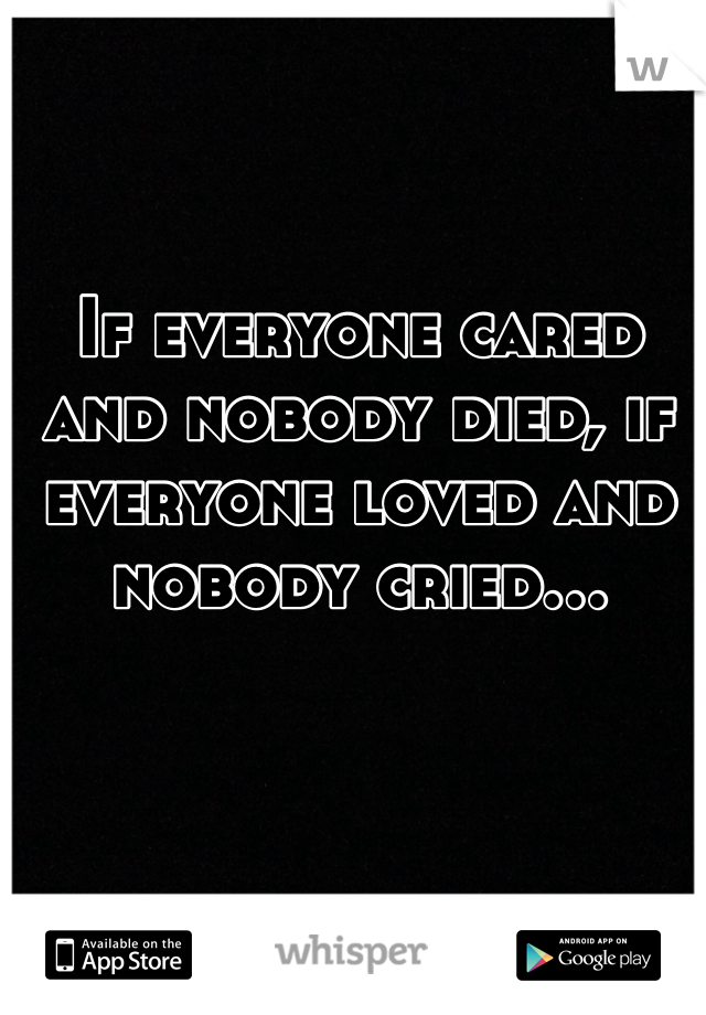If everyone cared and nobody died, if everyone loved and nobody cried...
