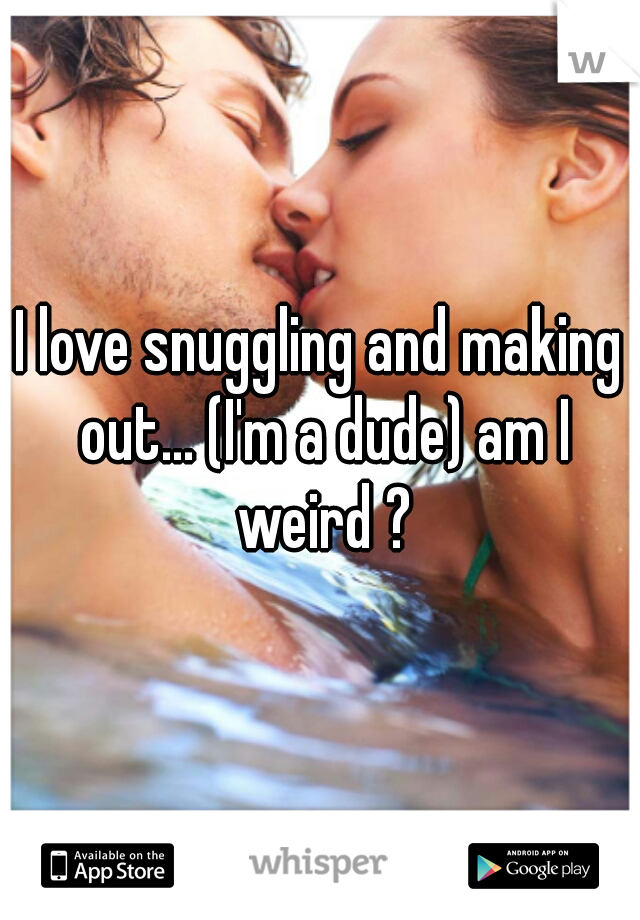 I love snuggling and making out... (I'm a dude) am I weird ?
