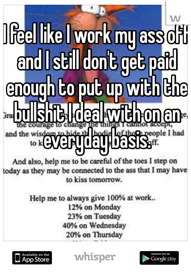 I feel like I work my ass off and I still don't get paid enough to put up with the bullshit I deal with on an everyday basis.