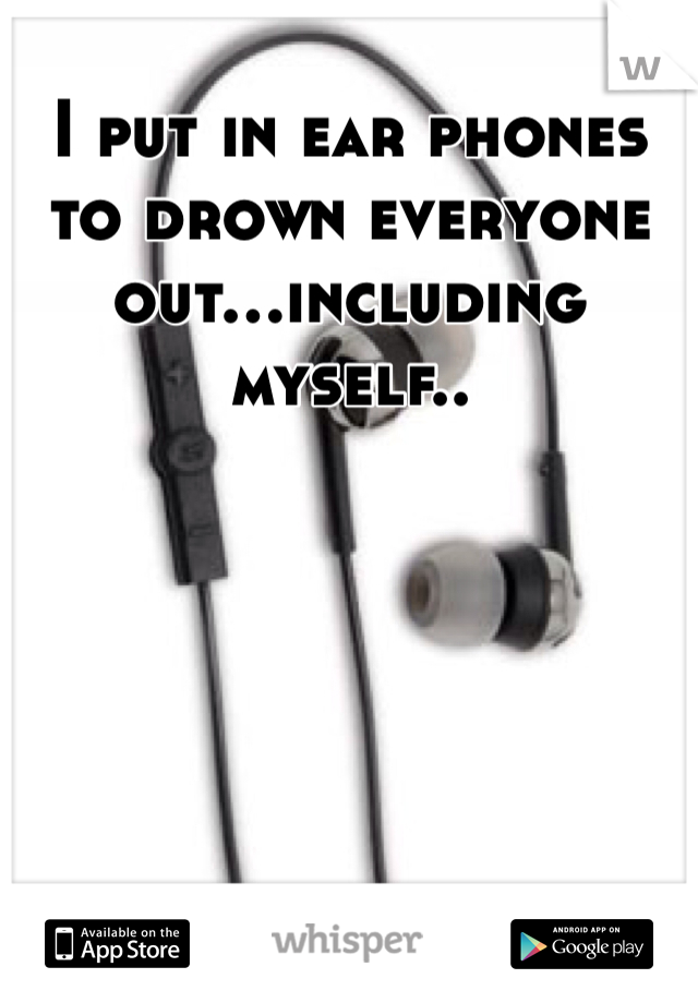 I put in ear phones to drown everyone out...including myself..