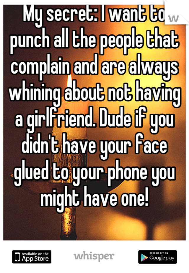 My secret: I want to punch all the people that complain and are always whining about not having a girlfriend. Dude if you didn't have your face glued to your phone you might have one!