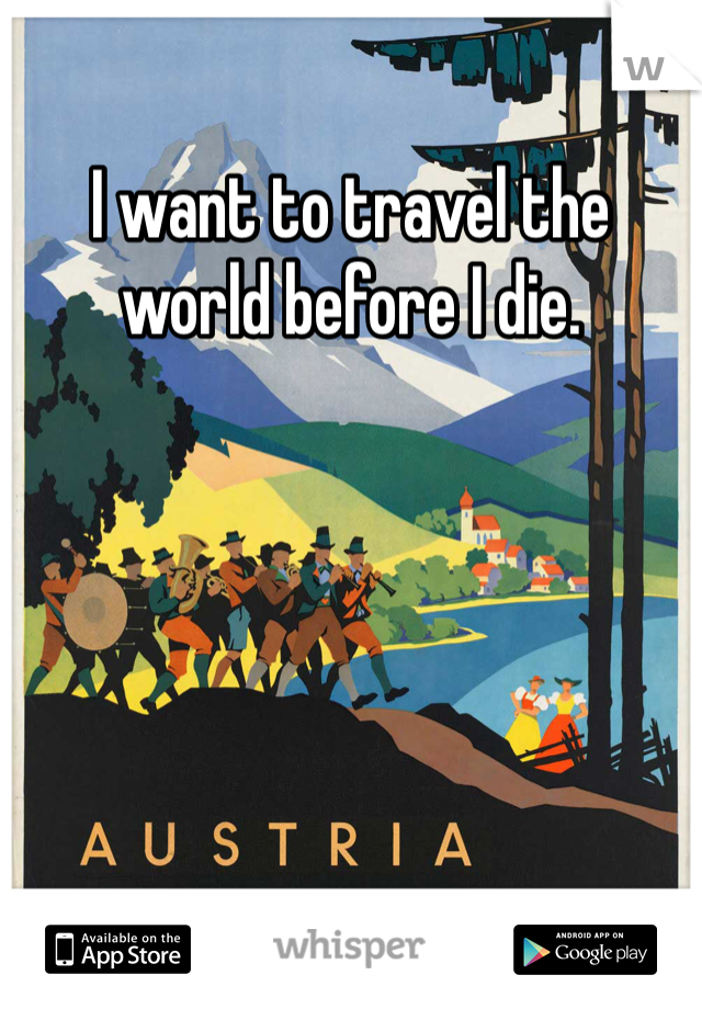 I want to travel the world before I die.
