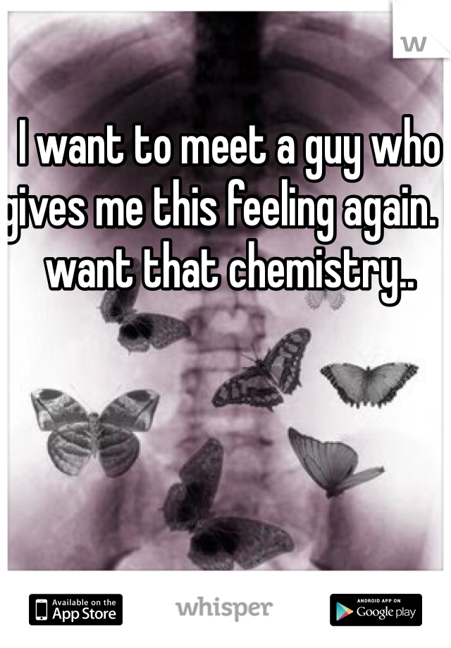 I want to meet a guy who gives me this feeling again. I want that chemistry..