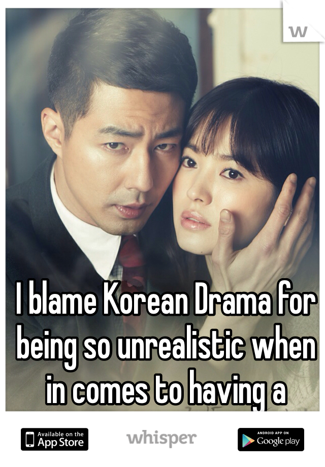 I blame Korean Drama for being so unrealistic when in comes to having a relationship