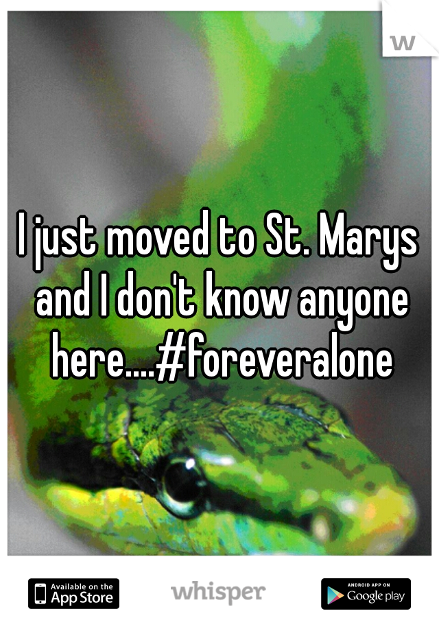 I just moved to St. Marys and I don't know anyone here....#foreveralone
