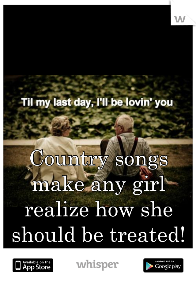 Country songs make any girl realize how she should be treated!