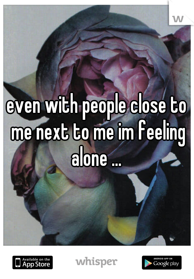 even with people close to me next to me im feeling alone ...