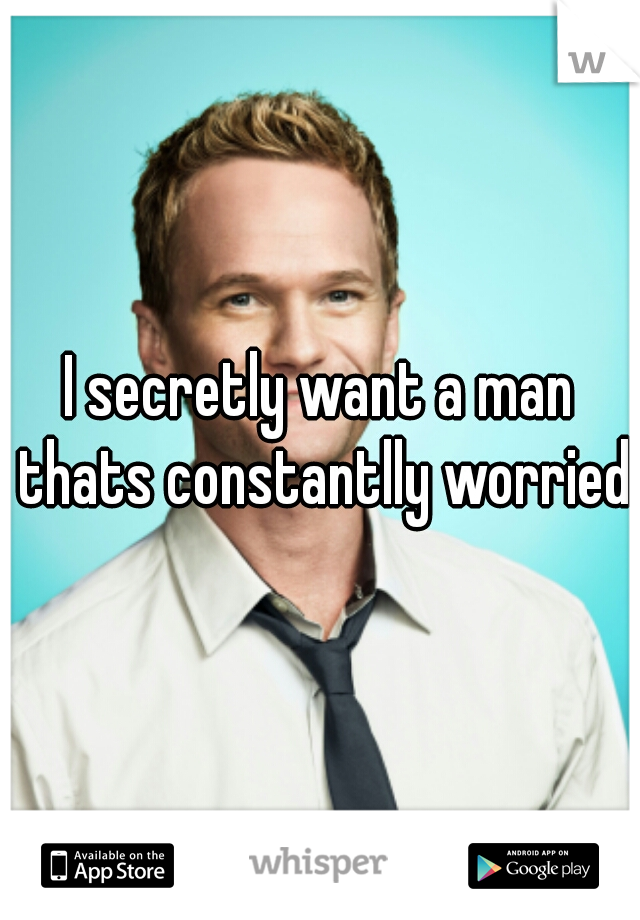 I secretly want a man thats constantlly worried
