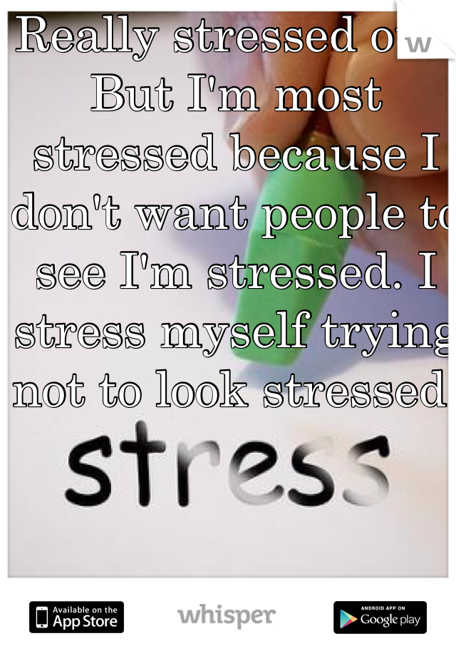 Really stressed out. But I'm most stressed because I don't want people to see I'm stressed. I stress myself trying not to look stressed.