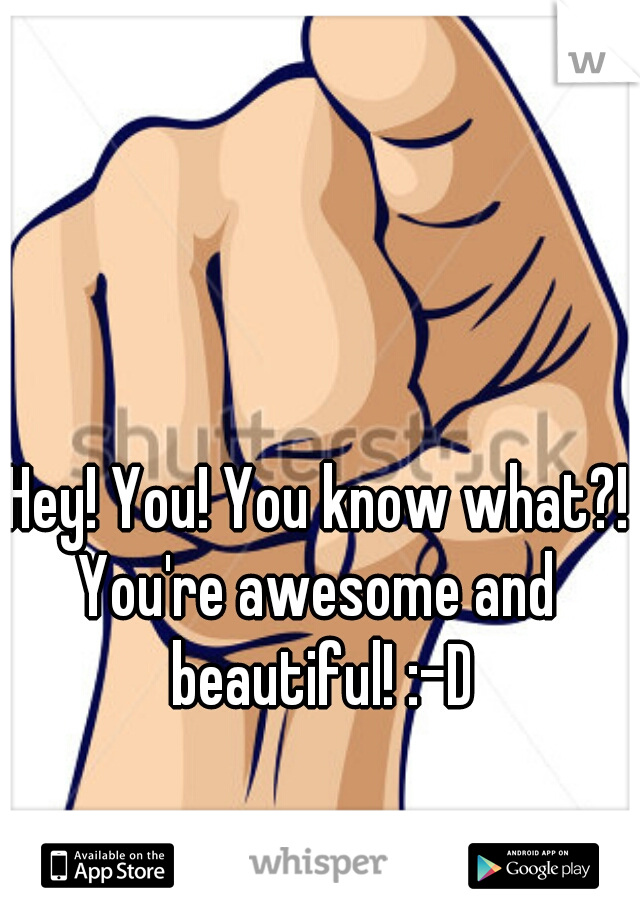 Hey! You! You know what?!   You're awesome and beautiful! :-D