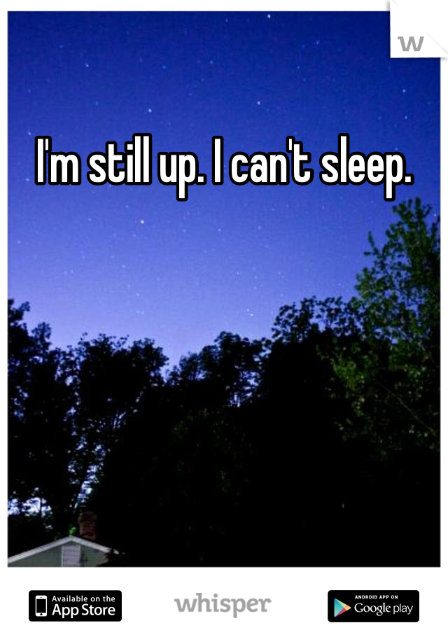 I'm still up. I can't sleep.