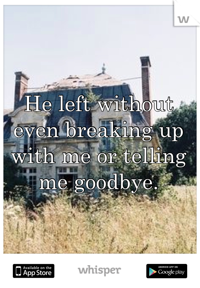 He left without even breaking up with me or telling me goodbye.