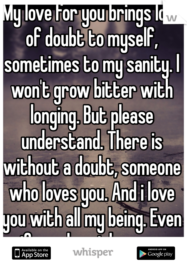 My love for you brings lots of doubt to myself, sometimes to my sanity. I won't grow bitter with longing. But please understand. There is without a doubt, someone who loves you. And i love you with all my being. Even if you do not love me.