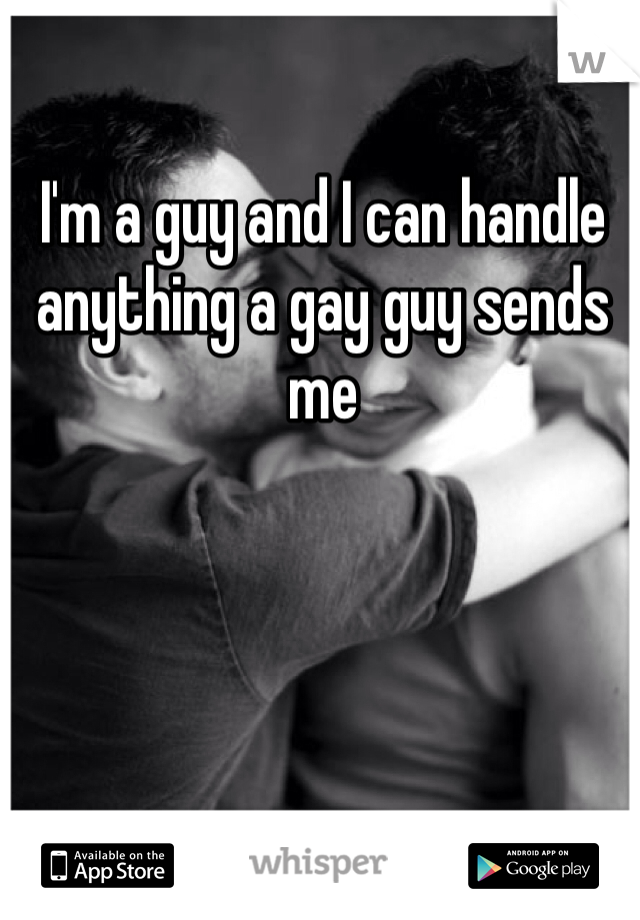 I'm a guy and I can handle anything a gay guy sends me