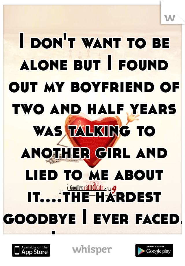 I don't want to be alone but I found out my boyfriend of two and half years was talking to another girl and lied to me about it....the hardest goodbye I ever faced. I love him.