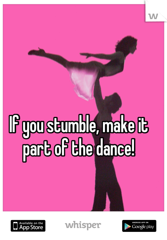 If you stumble, make it part of the dance!