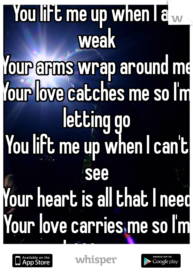 You lift me up when I am weak Your arms wrap around me Your love catches me so I'm letting go You lift me up when I can't see Your heart is all that I need Your love carries me so I'm letting go