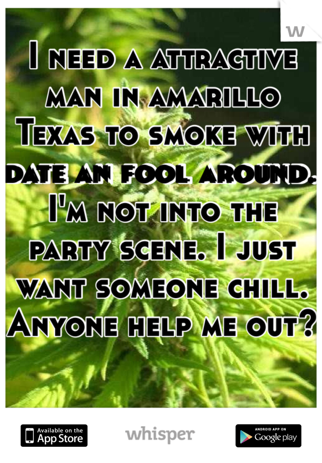 I need a attractive man in amarillo Texas to smoke with date an fool around. I'm not into the party scene. I just want someone chill. Anyone help me out?