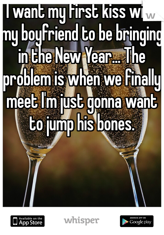 I want my first kiss with my boyfriend to be bringing in the New Year... The problem is when we finally meet I'm just gonna want to jump his bones.