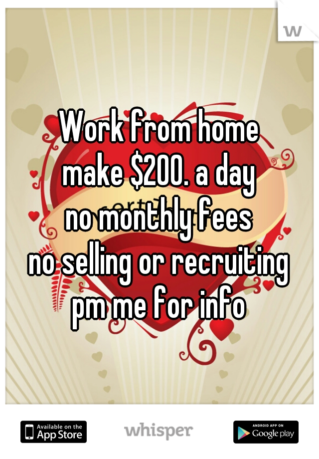 Work from home make $200. a day no monthly fees no selling or recruiting pm me for info