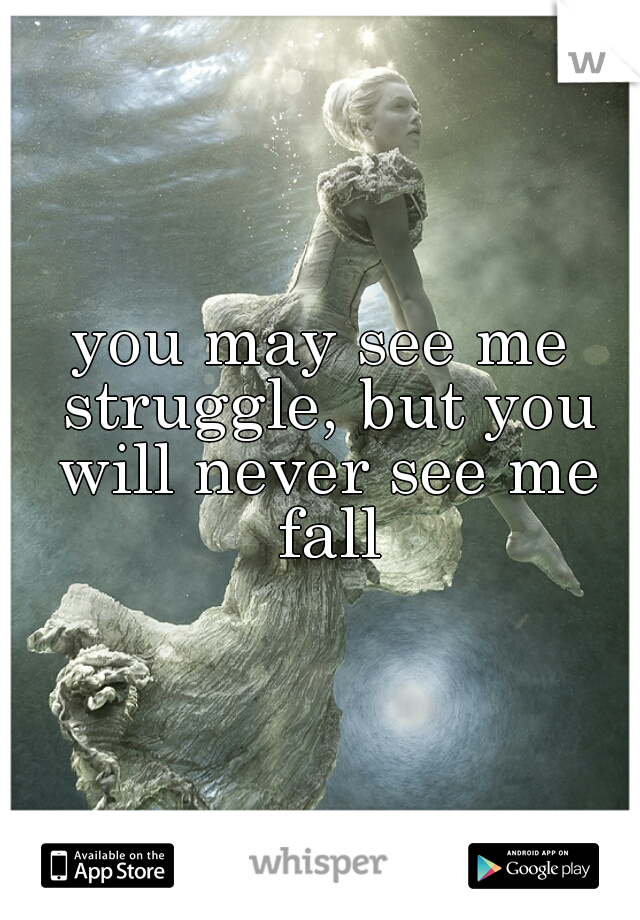 you may see me struggle, but you will never see me fall
