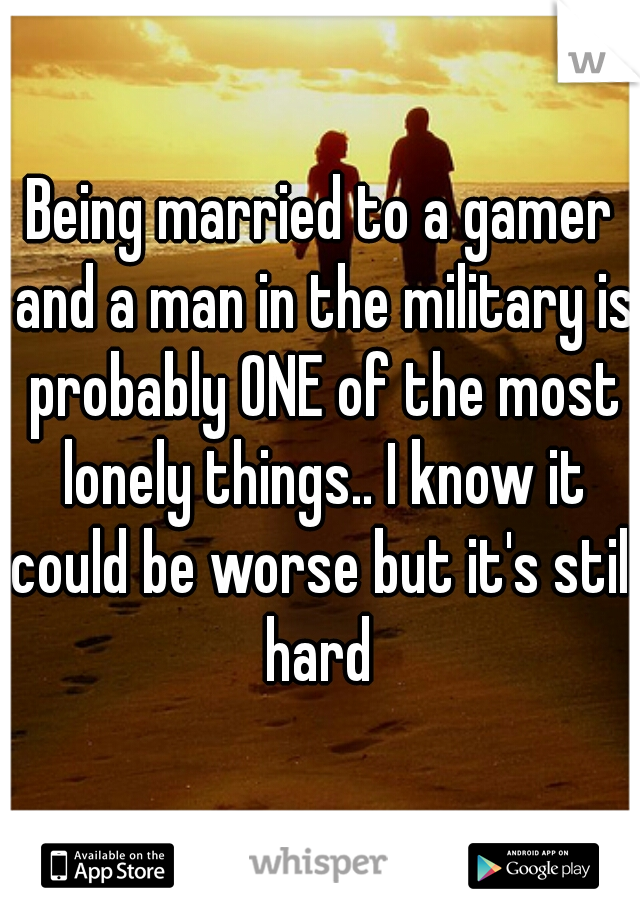 Being married to a gamer and a man in the military is probably ONE of the most lonely things.. I know it could be worse but it's still hard