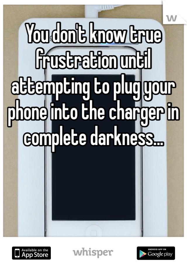 You don't know true frustration until attempting to plug your phone into the charger in complete darkness...