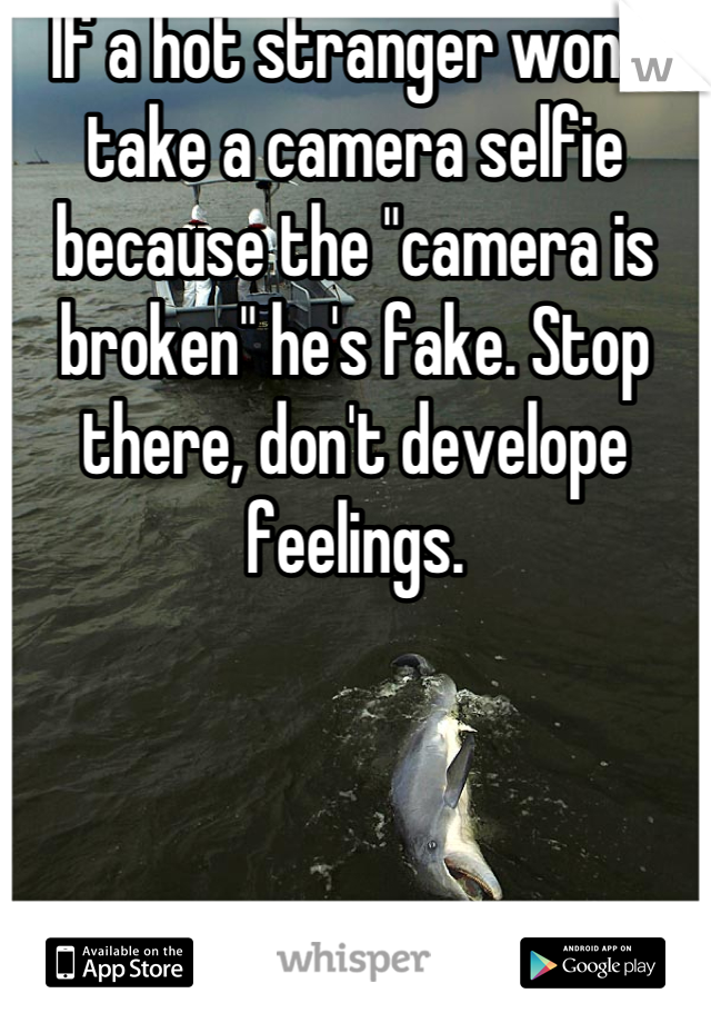 "If a hot stranger won't take a camera selfie because the ""camera is broken"" he's fake. Stop there, don't develope feelings."