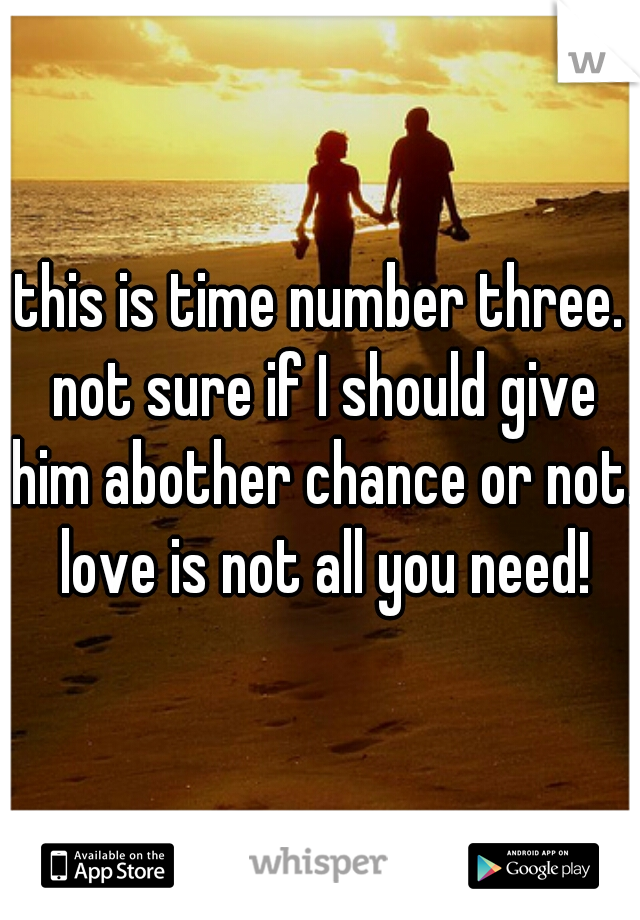this is time number three. not sure if I should give him abother chance or not. love is not all you need!