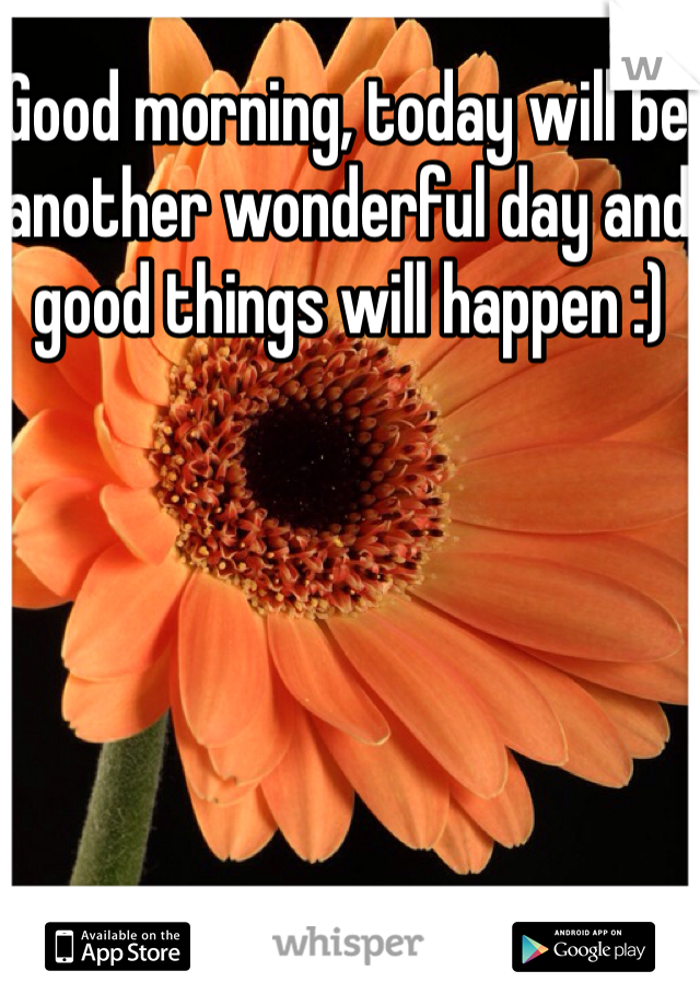 Good morning, today will be another wonderful day and good things will happen :)