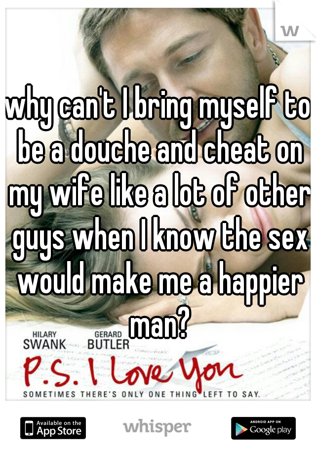 why can't I bring myself to be a douche and cheat on my wife like a lot of other guys when I know the sex would make me a happier man?
