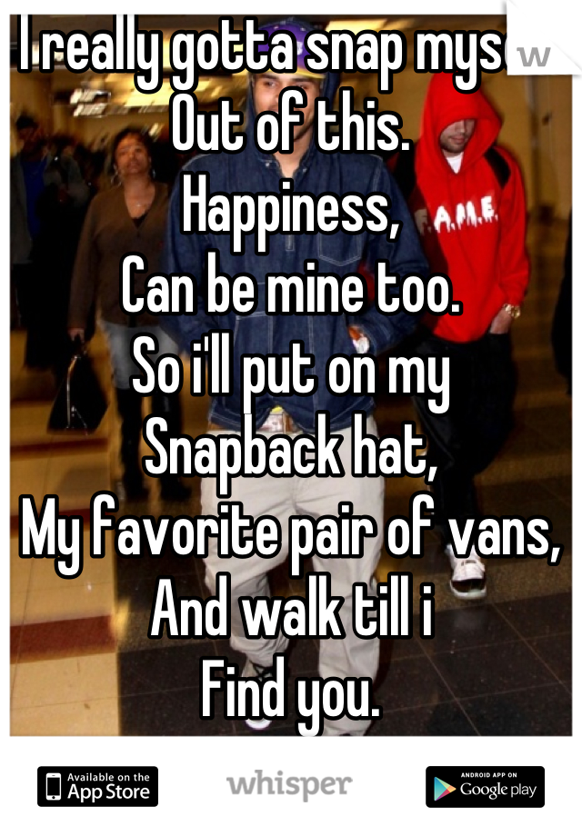 I really gotta snap myself  Out of this.  Happiness,  Can be mine too. So i'll put on my  Snapback hat, My favorite pair of vans, And walk till i  Find you.