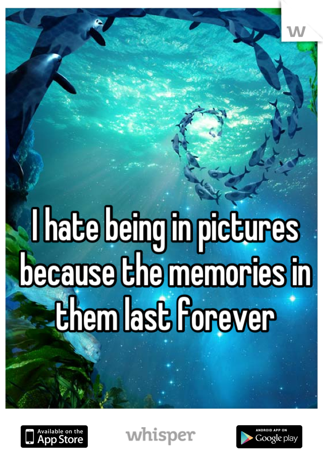 I hate being in pictures because the memories in them last forever
