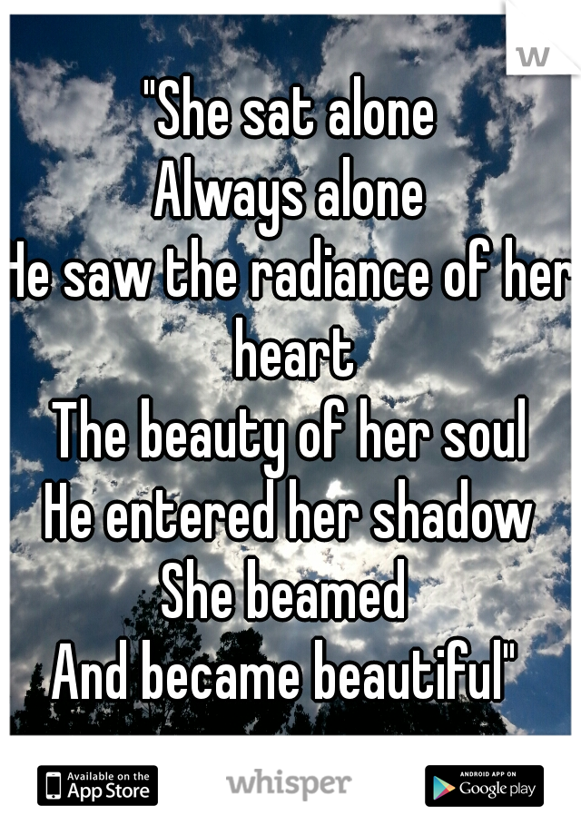 """""""She sat alone Always alone He saw the radiance of her heart The beauty of her soul He entered her shadow She beamed  And became beautiful"""""""